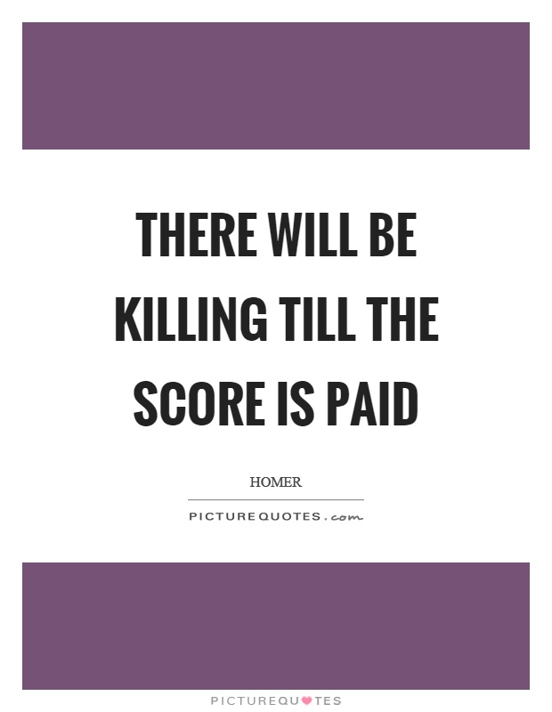 There will be killing till the score is paid Picture Quote #1