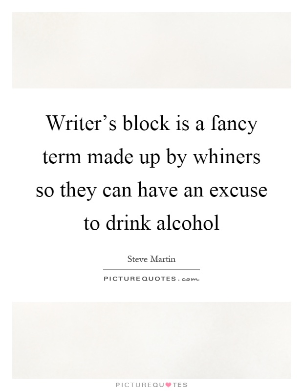 Writer's block is a fancy term made up by whiners so they can have an excuse to drink alcohol Picture Quote #1