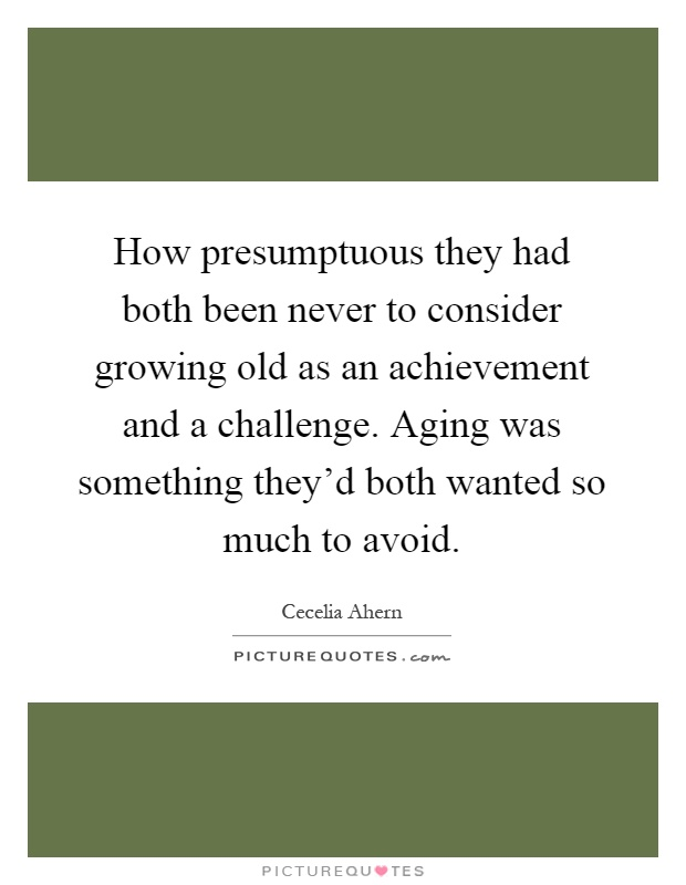 How presumptuous they had both been never to consider growing old as an achievement and a challenge. Aging was something they'd both wanted so much to avoid Picture Quote #1