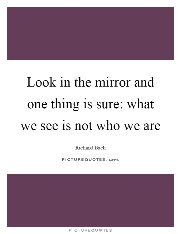 Look in the mirror and one thing is sure: what we see is not who we are Picture Quote #1