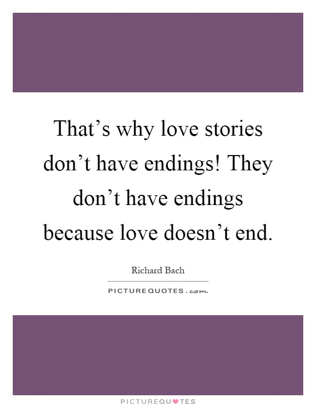 That's why love stories don't have endings! They don't have endings because love doesn't end Picture Quote #1