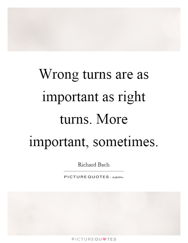 Wrong turns are as important as right turns. More important, sometimes Picture Quote #1