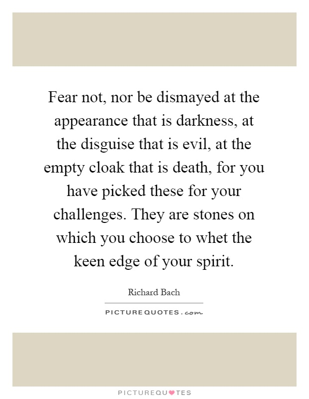 Fear not, nor be dismayed at the appearance that is darkness, at the disguise that is evil, at the empty cloak that is death, for you have picked these for your challenges. They are stones on which you choose to whet the keen edge of your spirit Picture Quote #1