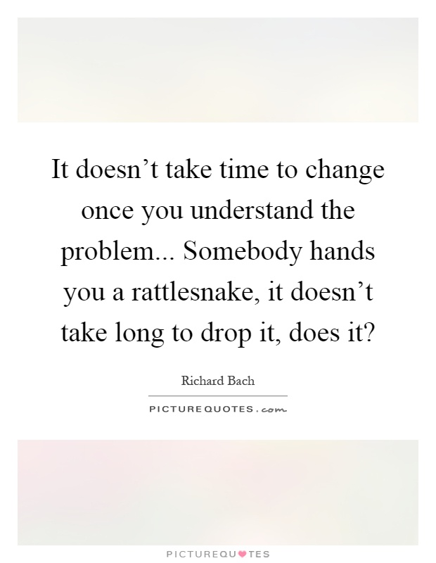 It doesn't take time to change once you understand the problem... Somebody hands you a rattlesnake, it doesn't take long to drop it, does it? Picture Quote #1