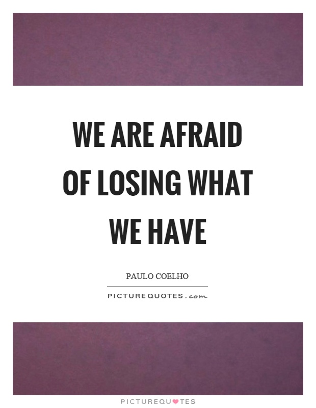 We are afraid of losing what we have Picture Quote #1