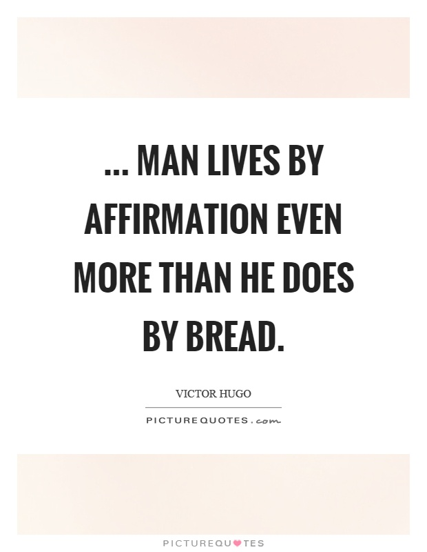 ... Man lives by affirmation even more than he does by bread Picture Quote #1