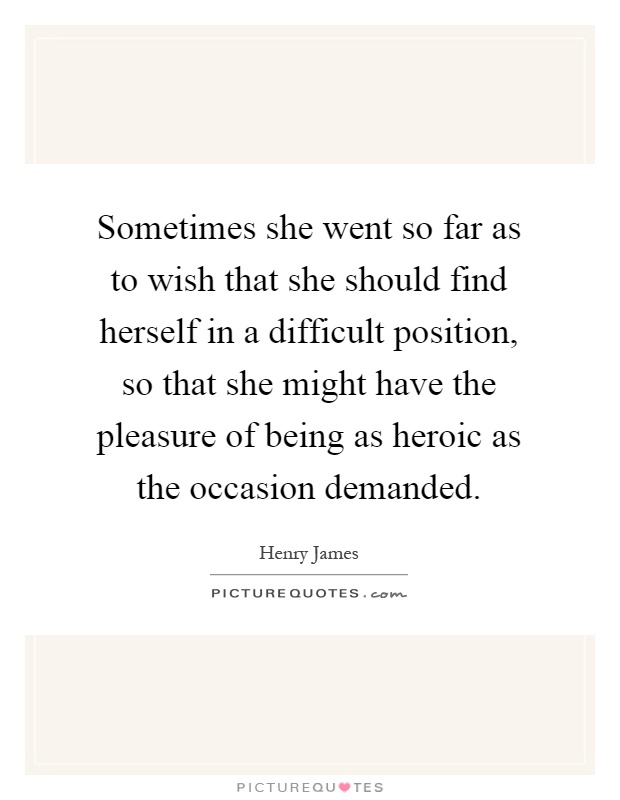 Sometimes she went so far as to wish that she should find herself in a difficult position, so that she might have the pleasure of being as heroic as the occasion demanded Picture Quote #1