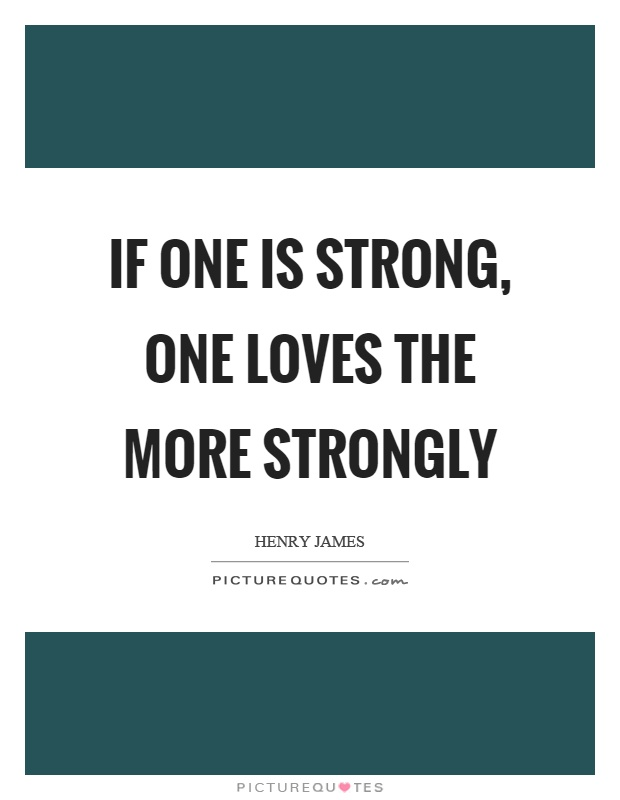 If one is strong, one loves the more strongly Picture Quote #1