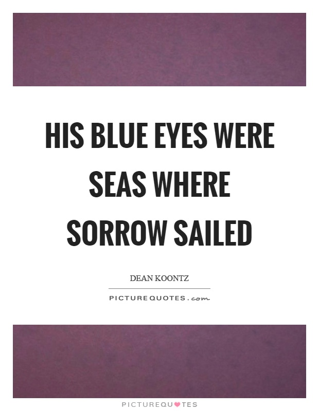 His blue eyes were seas where sorrow sailed Picture Quote #1