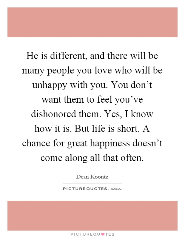 He is different, and there will be many people you love who will be unhappy with you. You don't want them to feel you've dishonored them. Yes, I know how it is. But life is short. A chance for great happiness doesn't come along all that often Picture Quote #1