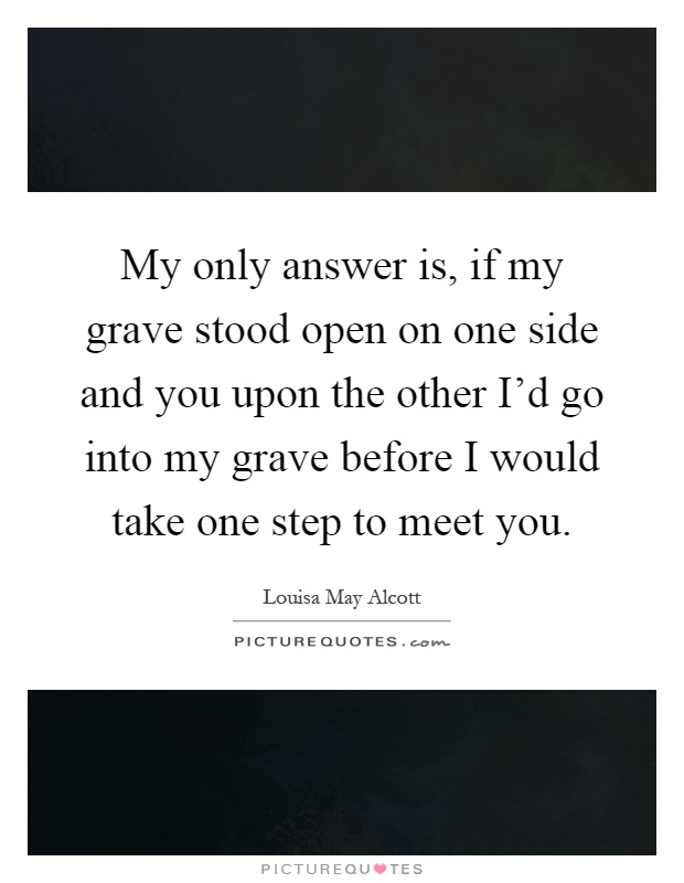 My only answer is, if my grave stood open on one side and you upon the other I'd go into my grave before I would take one step to meet you Picture Quote #1