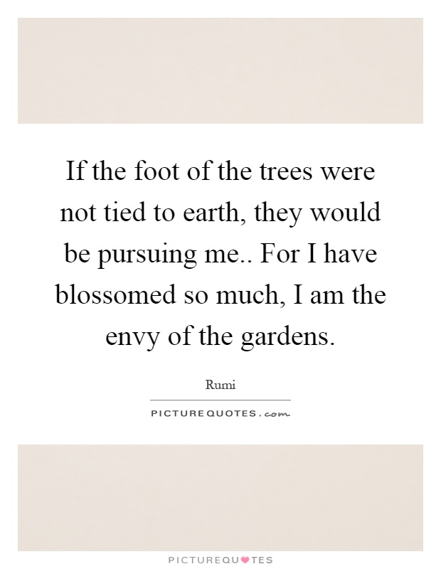 If the foot of the trees were not tied to earth, they would be pursuing me.. For I have blossomed so much, I am the envy of the gardens Picture Quote #1