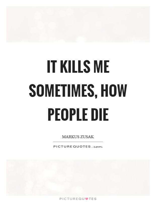 It kills me sometimes, how people die Picture Quote #1