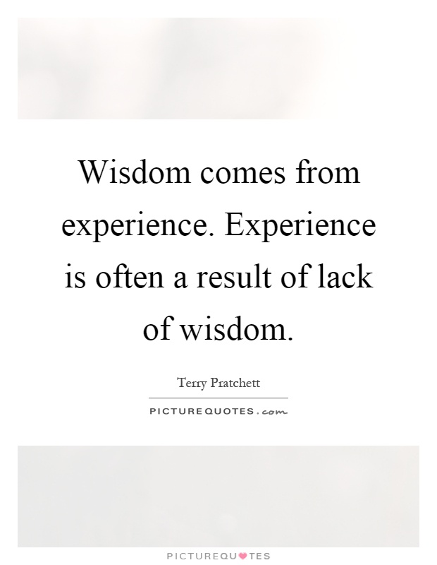 Wisdom comes from experience. Experience is often a result of lack of wisdom Picture Quote #1