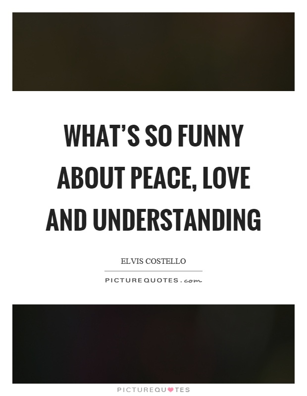 What's so funny about peace, love and understanding Picture Quote #1