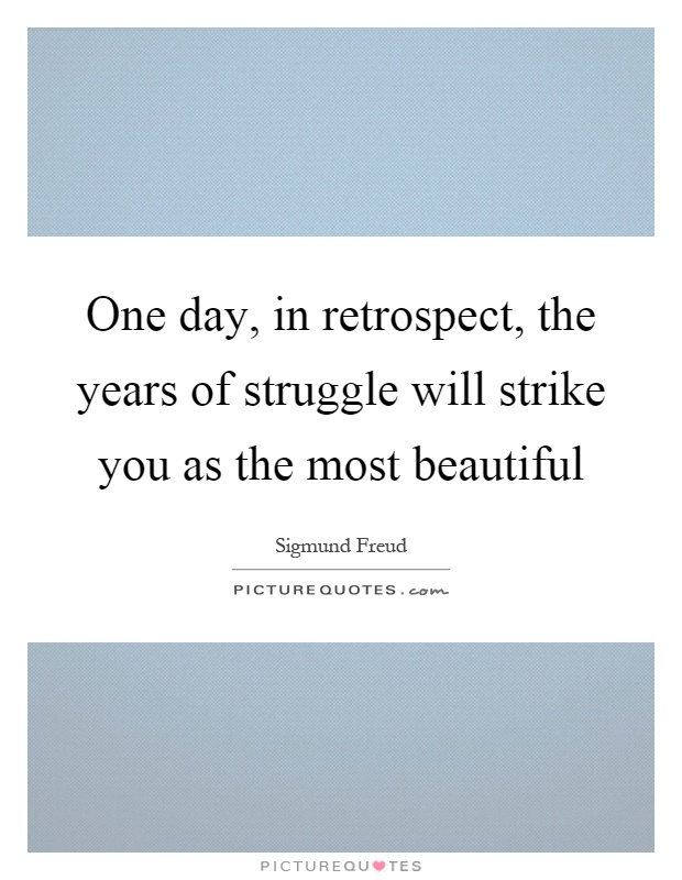 One day, in retrospect, the years of struggle will strike you as the most beautiful Picture Quote #1