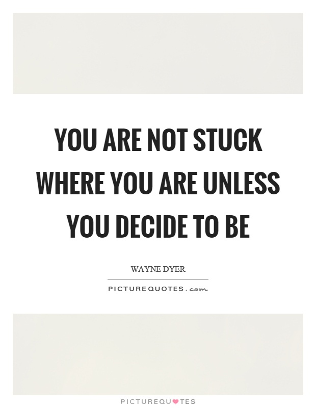 You are not stuck where you are unless you decide to be Picture Quote #1