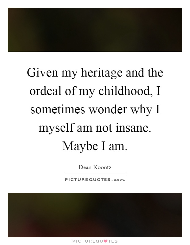 Given my heritage and the ordeal of my childhood, I sometimes wonder why I myself am not insane. Maybe I am Picture Quote #1