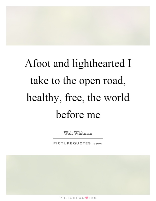 Afoot and lighthearted I take to the open road, healthy, free, the world before me Picture Quote #1