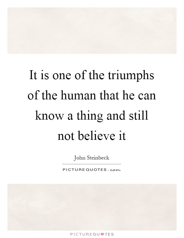 It is one of the triumphs of the human that he can know a thing and still not believe it Picture Quote #1