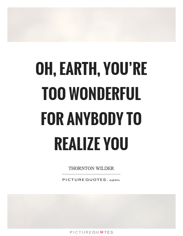 Oh, earth, you're too wonderful for anybody to realize you Picture Quote #1