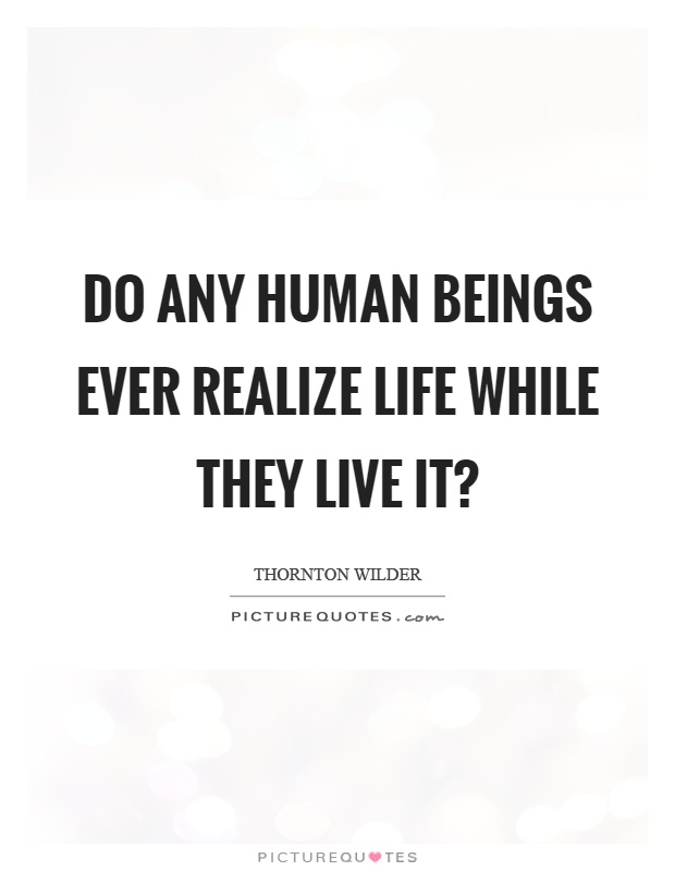 Do any human beings ever realize life while they live it? Picture Quote #1