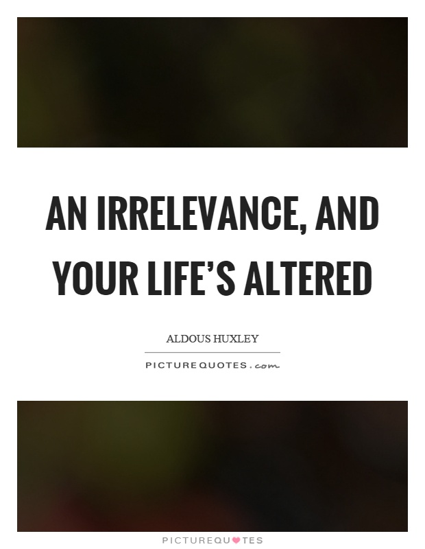 An irrelevance, and your life's altered Picture Quote #1