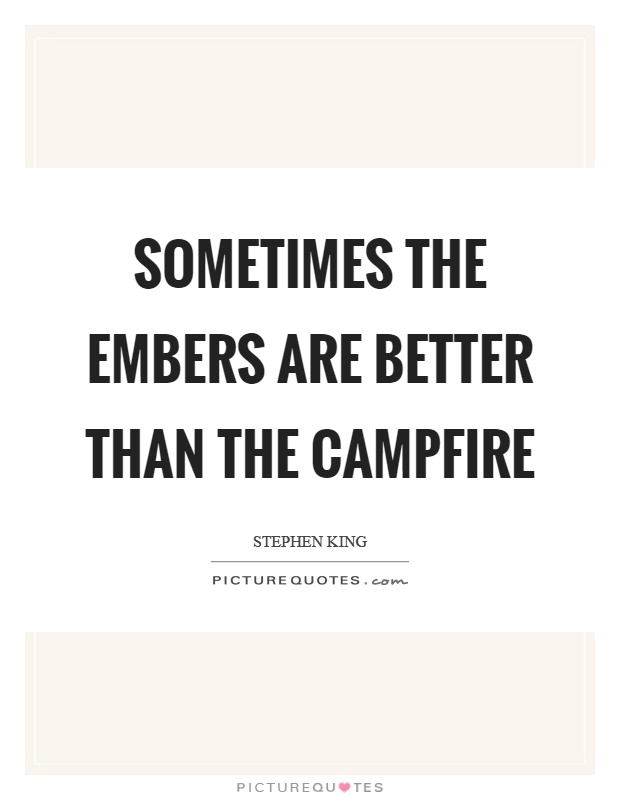Sometimes the embers are better than the campfire Picture Quote #1