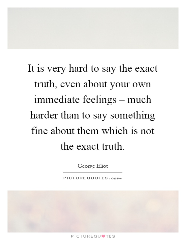 It is very hard to say the exact truth, even about your own immediate feelings – much harder than to say something fine about them which is not the exact truth Picture Quote #1