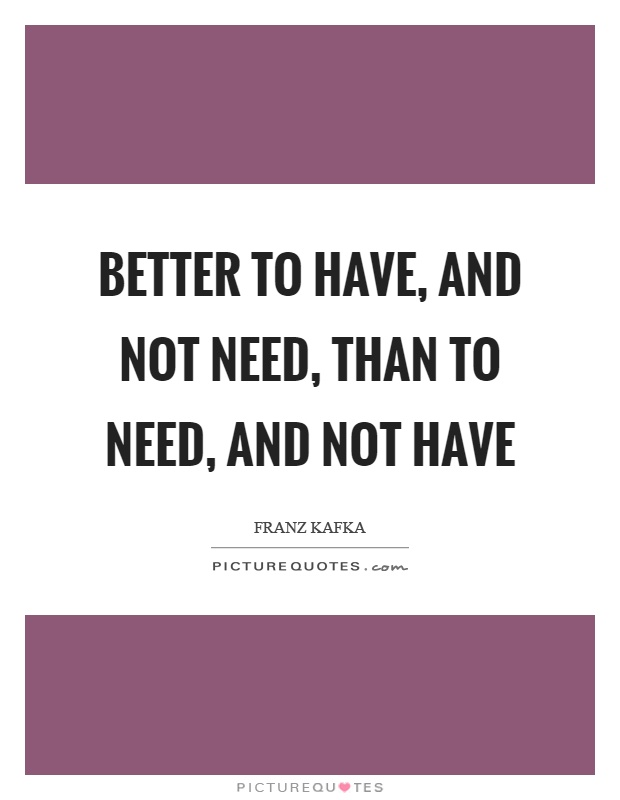 Better to have, and not need, than to need, and not have Picture Quote #1