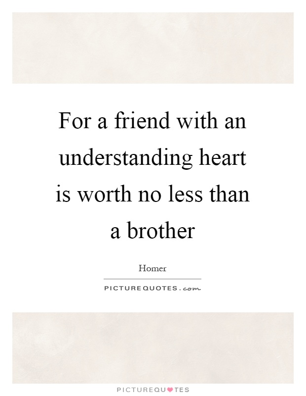 Friend Quotes Understanding : For a friend with an understanding heart is worth no less