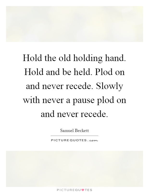 Hold the old holding hand. Hold and be held. Plod on and never recede. Slowly with never a pause plod on and never recede Picture Quote #1