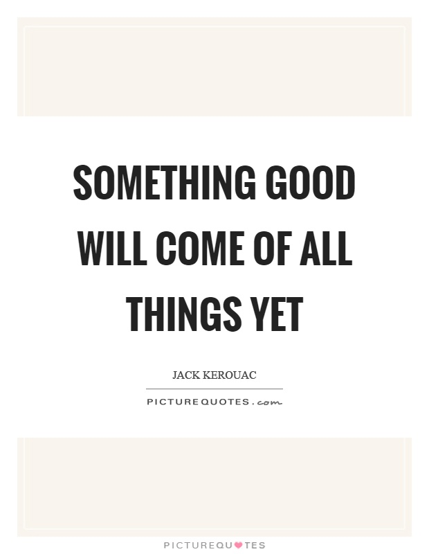 Something good will come of all things yet Picture Quote #1