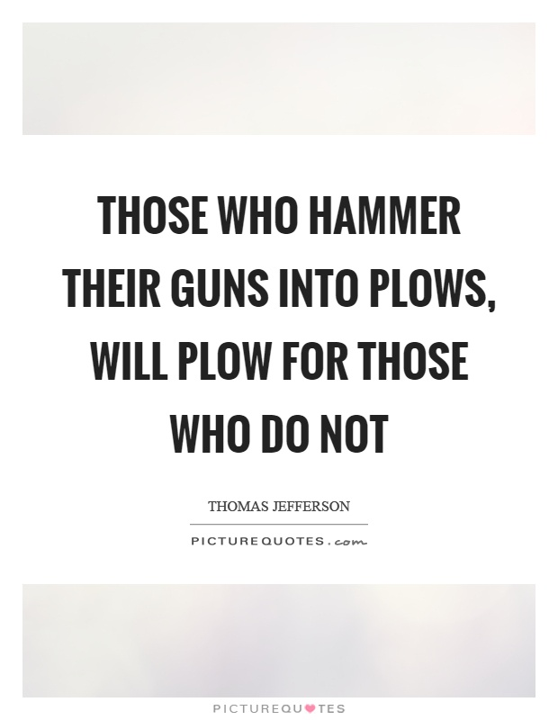 Those who hammer their guns into plows, will plow for those who do not Picture Quote #1