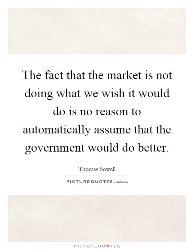 The fact that the market is not doing what we wish it would do is no reason to automatically assume that the government would do better Picture Quote #1