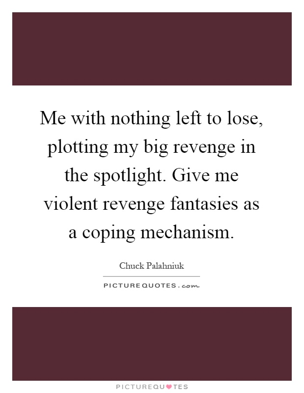 Me with nothing left to lose, plotting my big revenge in the spotlight. Give me violent revenge fantasies as a coping mechanism Picture Quote #1