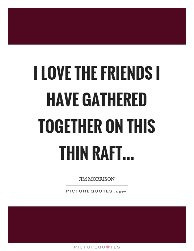 I love the friends I have gathered together on this thin raft Picture Quote #1