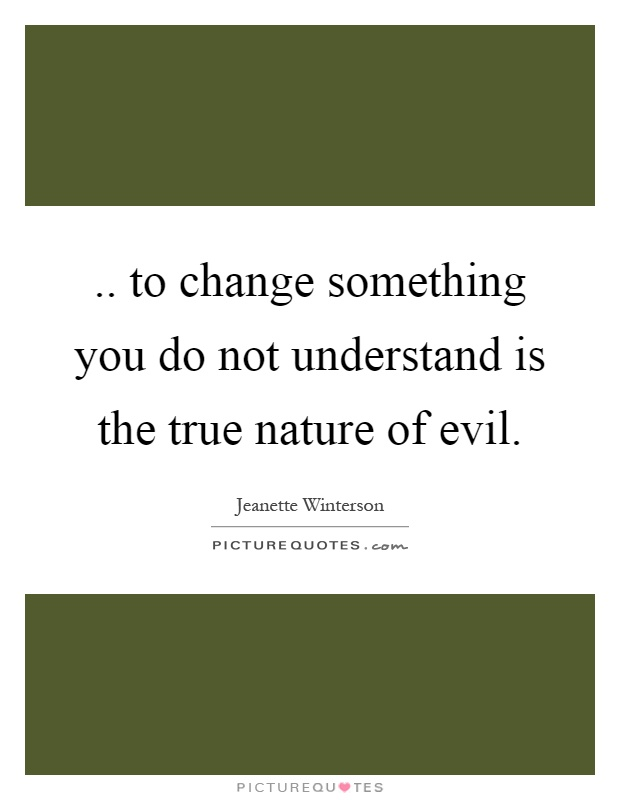 .. to change something you do not understand is the true nature of evil Picture Quote #1