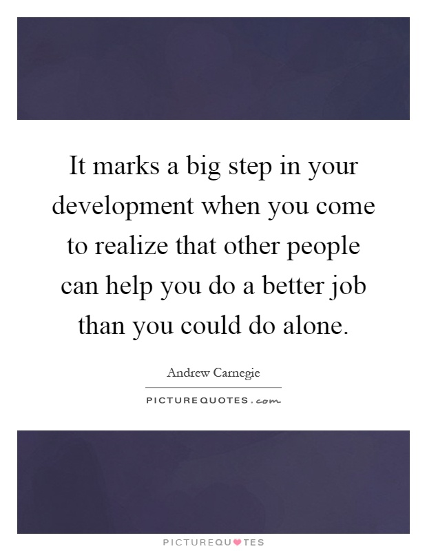 It marks a big step in your development when you come to realize that other people can help you do a better job than you could do alone Picture Quote #1