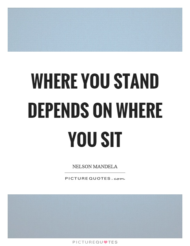 Where you stand depends on where you sit Picture Quote #1
