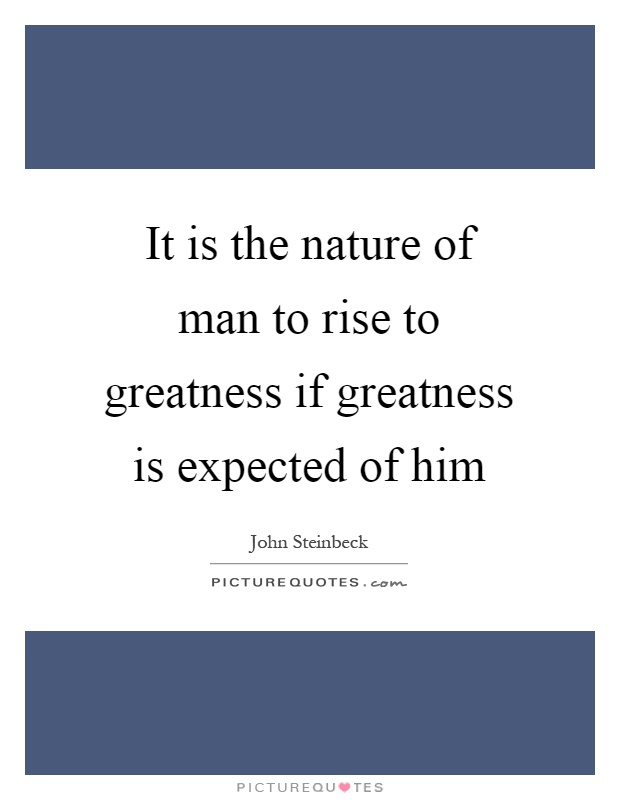 It is the nature of man to rise to greatness if greatness is expected of him Picture Quote #1