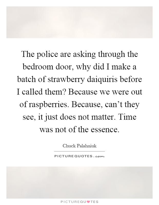 The police are asking through the bedroom door, why did I make a batch of strawberry daiquiris before I called them? Because we were out of raspberries. Because, can't they see, it just does not matter. Time was not of the essence Picture Quote #1