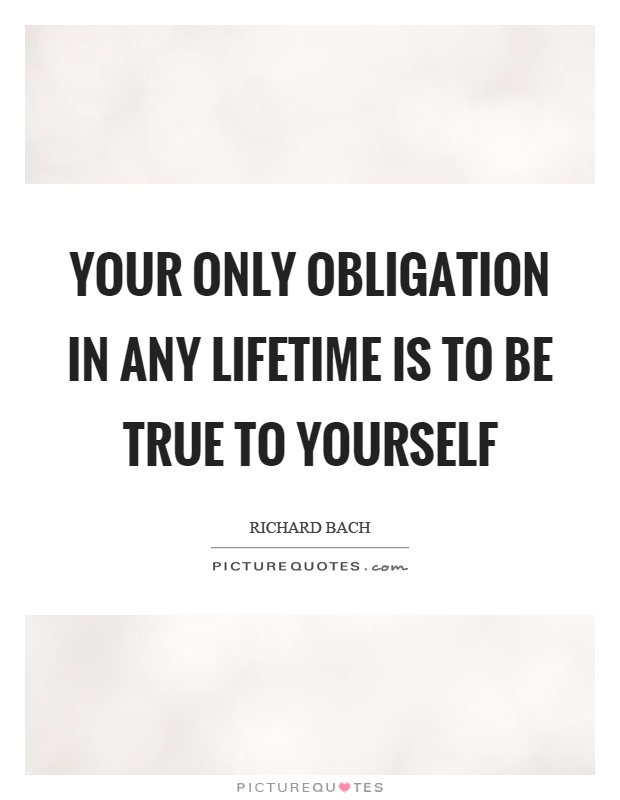Your only obligation in any lifetime is to be true to yourself Picture Quote #1