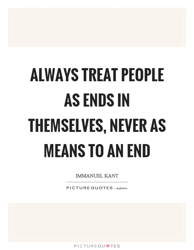Always treat people as ends in themselves, never as means to an end Picture Quote #1