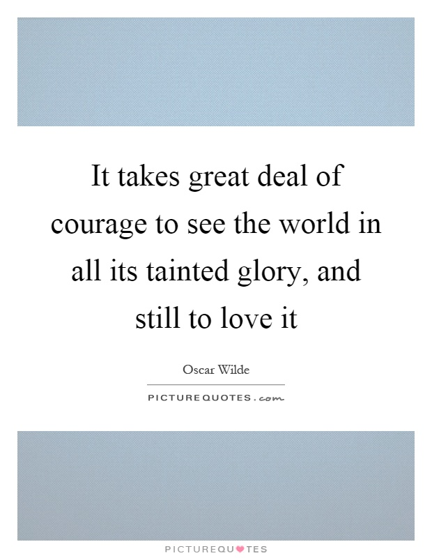 It takes great deal of courage to see the world in all its tainted glory, and still to love it Picture Quote #1