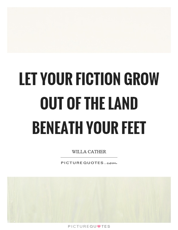 Let your fiction grow out of the land beneath your feet Picture Quote #1