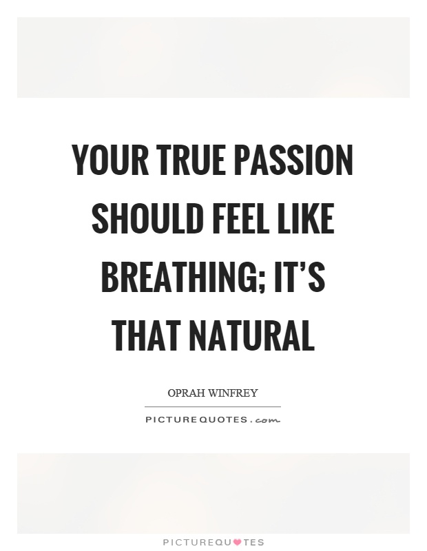 Your true passion should feel like breathing; it's that natural Picture Quote #1