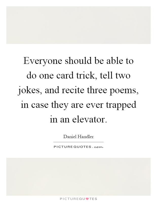 Everyone should be able to do one card trick, tell two jokes, and recite three poems, in case they are ever trapped in an elevator Picture Quote #1