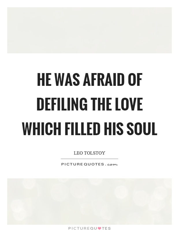 He was afraid of defiling the love which filled his soul Picture Quote #1