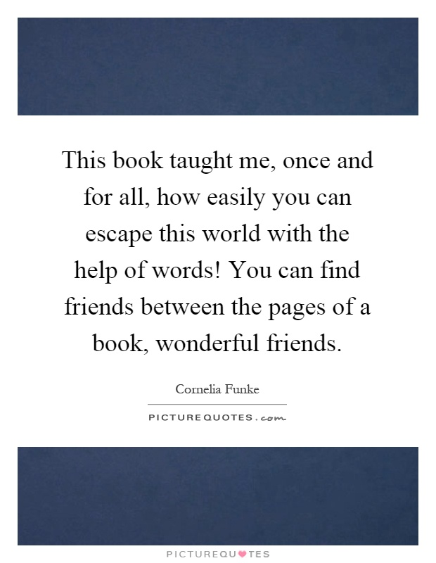 This book taught me, once and for all, how easily you can escape this world with the help of words! You can find friends between the pages of a book, wonderful friends Picture Quote #1